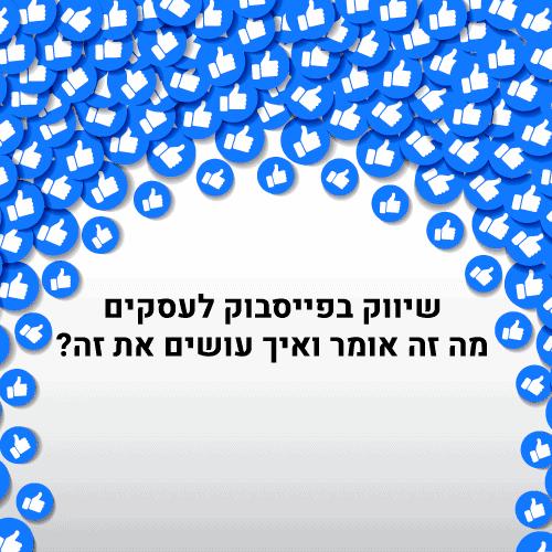 שיווק בפייסבוק לעסקים - מה זה אומר ואיך עושים את זה